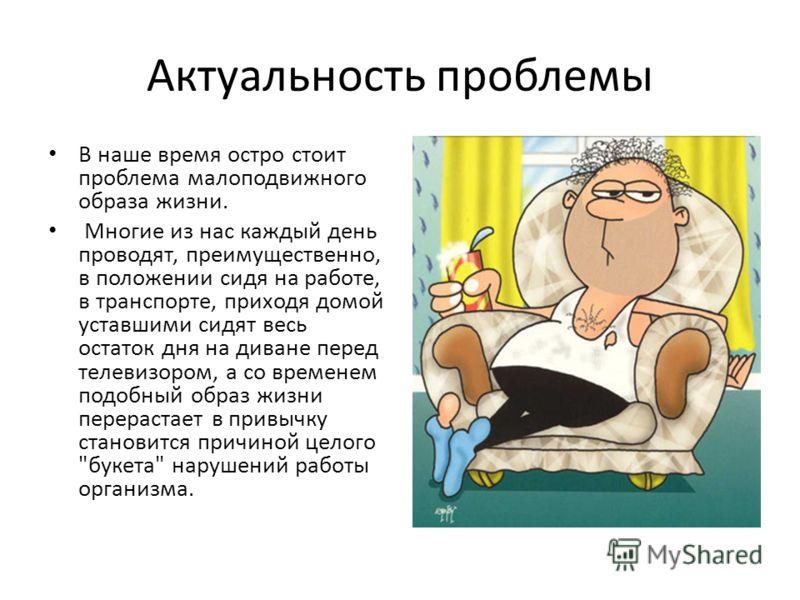 Актуальность проблемы В наше время остро стоит проблема малоподвижного образа жизни. Многие из нас каждый день проводят, преимущественно, в положении сидя на работе, в транспорте, приходя домой уставшими сидят весь остаток дня на диване перед телевиз