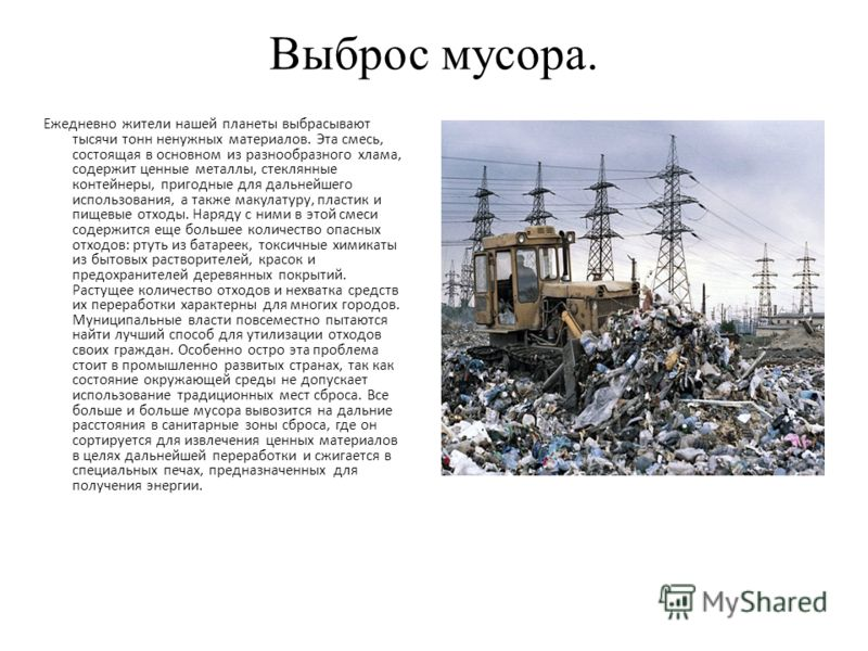 Выброс мусора. Ежедневно жители нашей планеты выбрасывают тысячи тонн ненужных материалов. Эта смесь, состоящая в основном из разнообразного хлама, содержит ценные металлы, стеклянные контейнеры, пригодные для дальнейшего использования, а также макул