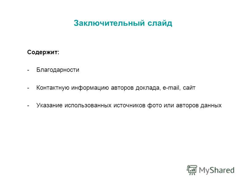 Заключительный слайд Содержит: -Благодарности -Контактную информацию авторов доклада, e-mail, сайт -Указание использованных источников фото или авторов данных
