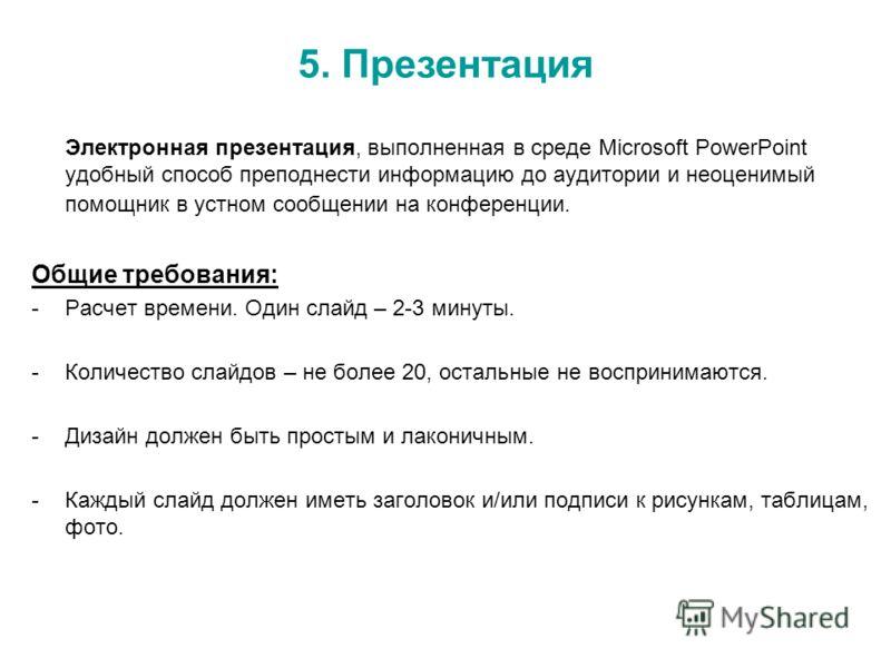Электронная презентация, выполненная в среде Microsoft PowerPoint удобный способ преподнести информацию до аудитории и неоценимый помощник в устном сообщении на конференции. Общие требования: -Расчет времени. Один слайд – 2-3 минуты. -Количество слай