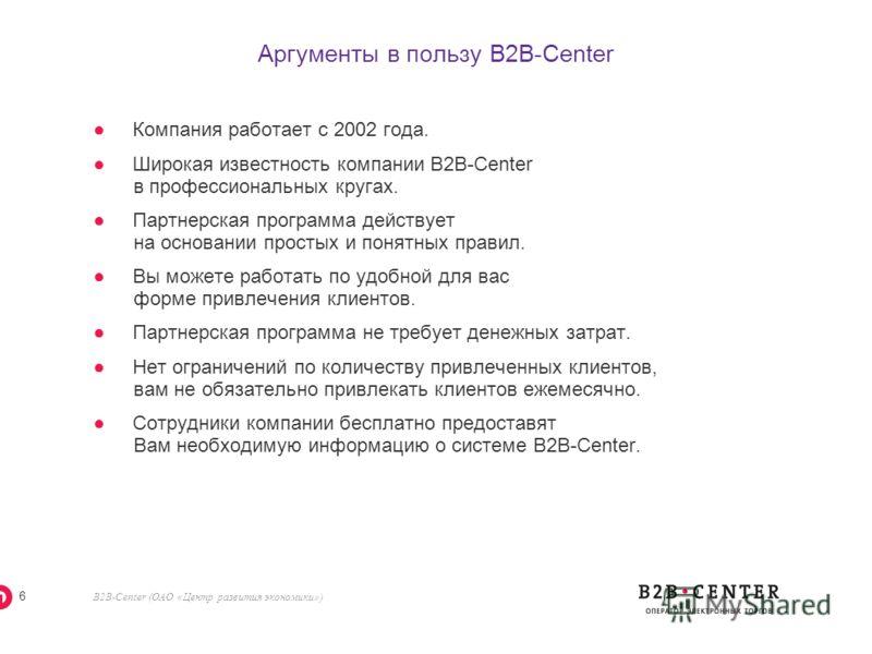 B2B-Center (ОАО «Центр развития экономики») 5 Вознаграждение партнеров Таблица вознаграждений за привлечение компаний Тарифы: «Стандартный» и «Льготный» Кол-во приглашенных организаций Сумма вознаграждения за одну организацию, руб. Бонус, руб. от 1 д