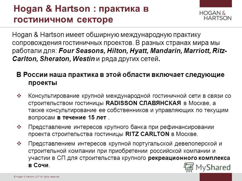 © Hogan & Hartson LLP. All rights reserved. Hogan & Hartson : практика в гостиничном секторе В России наша практика в этой области включает следующие проекты Консультирование крупной международной гостиничной сети в связи со строительством гостиницы
