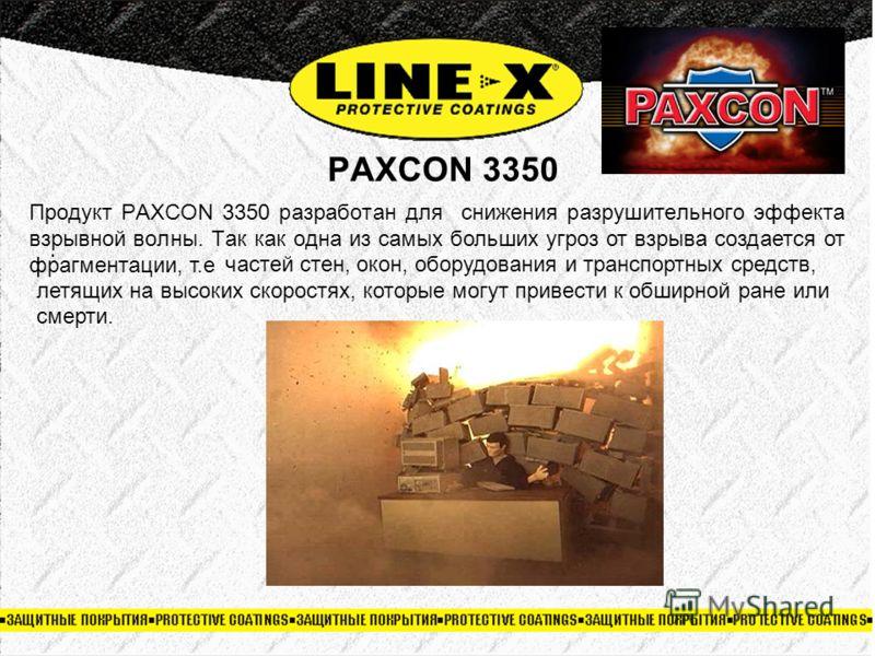 PAXCON 3350. Продукт PAXCON 3350 разработан для снижения разрушительного эффекта взрывной волны. Так как одна из самых больших угроз от взрыва создается от фрагментации, т.е Стена, покрытая LINE-X остается неповрежденной и поглощает взрывную волну св