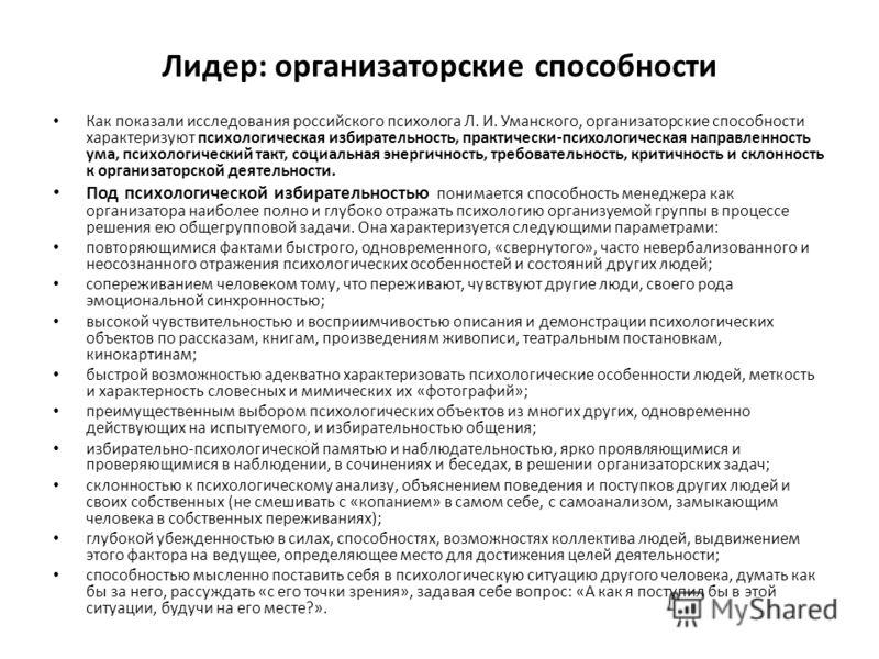Лидер: организаторские способности Как показали исследования российского психолога Л. И. Уманского, организаторские способности характеризуют психологическая избирательность, практически-психологическая направленность ума, психологический такт, социа