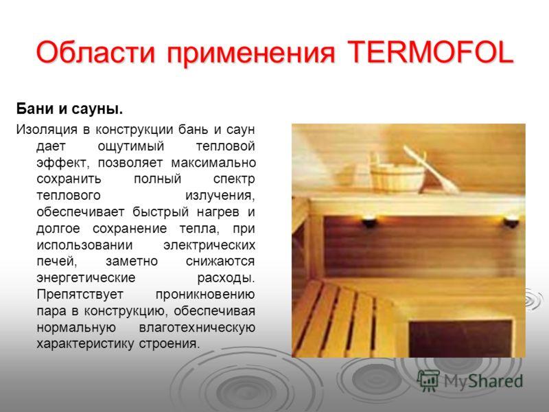 Области применения TERMOFOL Бани и сауны. Изоляция в конструкции бань и саун дает ощутимый тепловой эффект, позволяет максимально сохранить полный спектр теплового излучения, обеспечивает быстрый нагрев и долгое сохранение тепла, при использовании эл