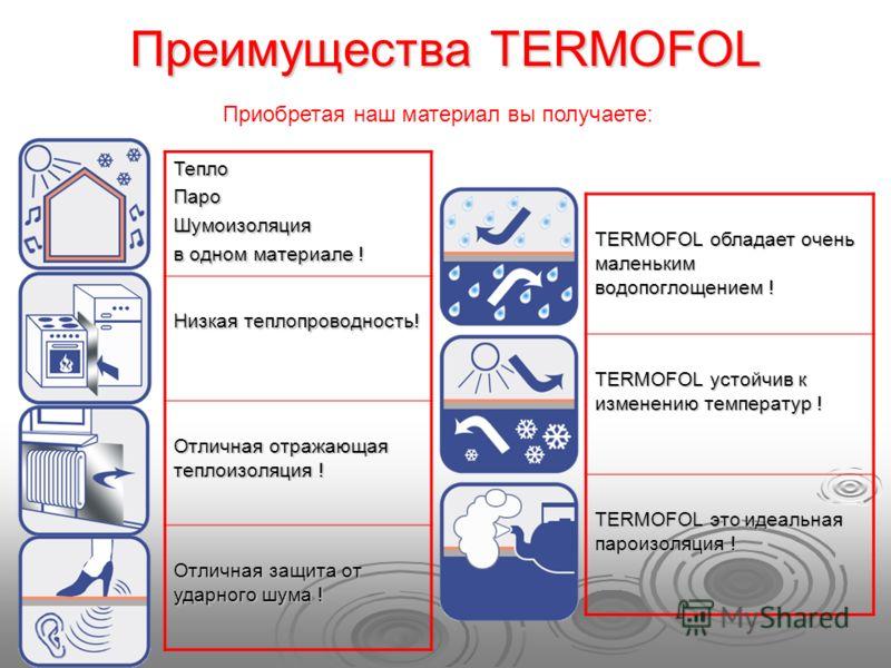 Преимущества TERMOFOL ТеплоПароШумоизоляция в одном материале ! Низкая теплопроводность! Отличная отражающая теплоизоляция ! Отличная защита от ударного шума ! TERMOFOL обладает очень маленьким водопоглощением ! TERMOFOL устойчив к изменению температ