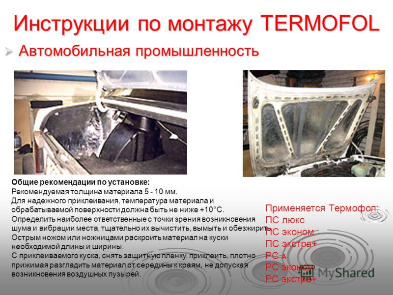Инструкции по монтажу TERMOFOL Автомобильная промышленность Автомобильная промышленность Общие рекомендации по установке: Рекомендуемая толщина материала 5 - 10 мм. Для надежного приклеивания, температура материала и обрабатываемой поверхности должна
