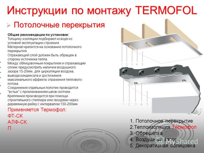 Инструкции по монтажу TERMOFOL Потолочные перекрытия Потолочные перекрытия Общие рекомендации по установке: Толщину изоляции подбирают исходя из условий эксплуатации строения. Материал крепится на основание потолочного перекрытия. Отражающий слой дол