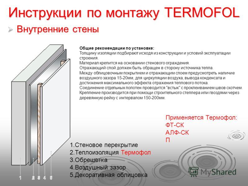 Инструкции по монтажу TERMOFOL Внутренние стены Внутренние стены Общие рекомендации по установке: Толщину изоляции подбирают исходя из конструкции и условий эксплуатации строения. Материал крепится на основании стенового ограждения. Отражающий слой д