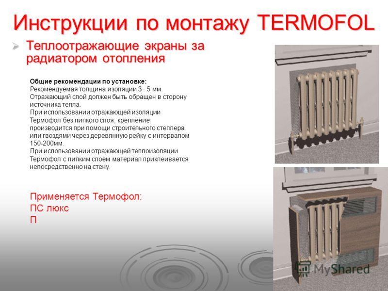 Инструкции по монтажу TERMOFOL Теплоотражающие экраны за радиатором отопления Теплоотражающие экраны за радиатором отопления Общие рекомендации по установке: Рекомендуемая толщина изоляции 3 - 5 мм. Отражающий слой должен быть обращен в сторону источ