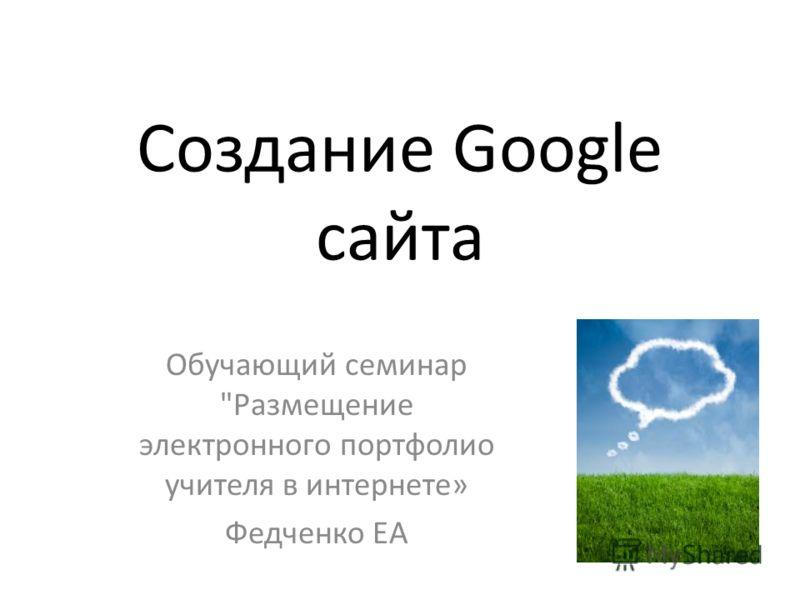 Создание Google сайта Обучающий семинар Размещение электронного портфолио учителя в интернете» Федченко ЕА