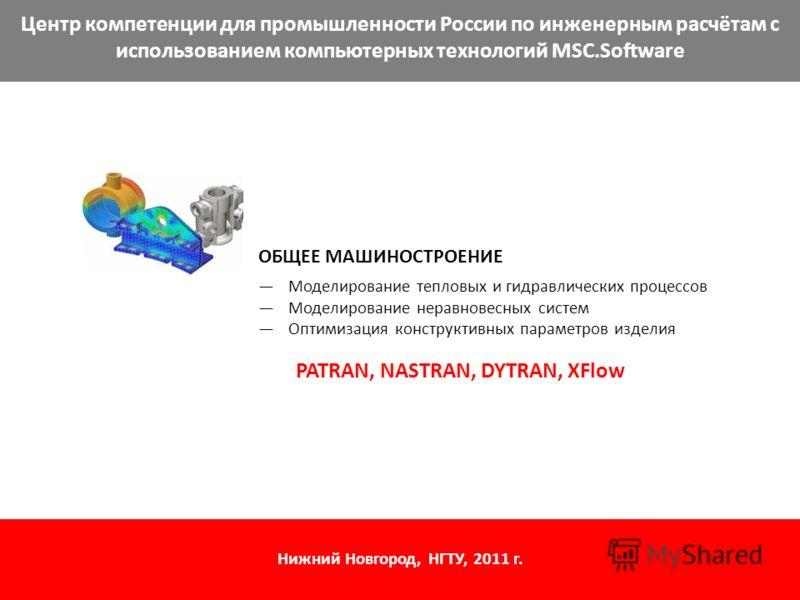 Центр компетенции для промышленности России по инженерным расчётам с использованием компьютерных технологий MSC.Software ОБЩЕЕ МАШИНОСТРОЕНИЕ Моделирование тепловых и гидравлических процессов Моделирование неравновесных систем Оптимизация конструктив