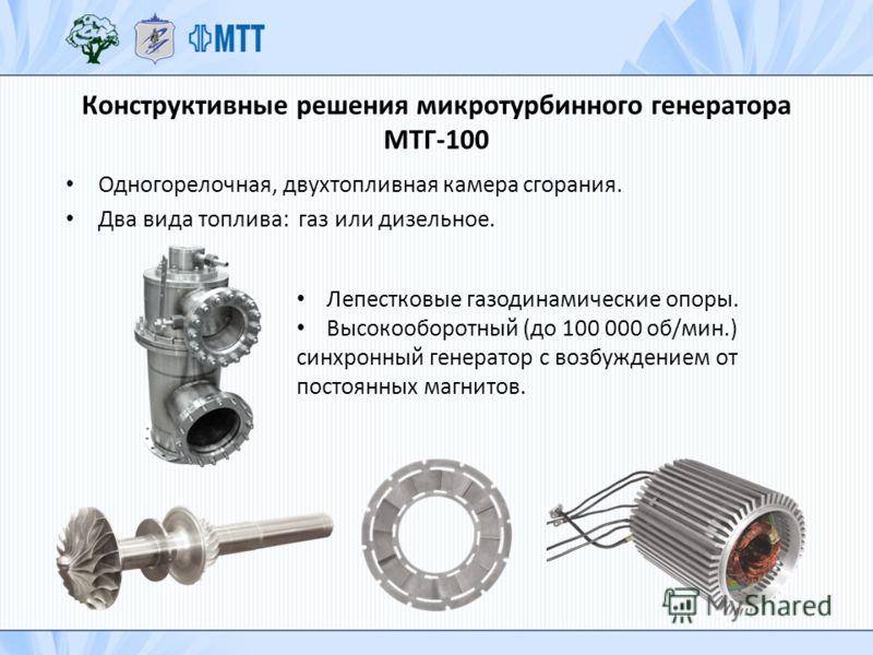 Конструктивные решения микротурбинного генератора МТГ-100 Одногорелочная, двухтопливная камера сгорания. Два вида топлива: газ или дизельное. Лепестковые газодинамические опоры. Высокооборотный (до 100 000 об/мин.) синхронный генератор с возбуждением