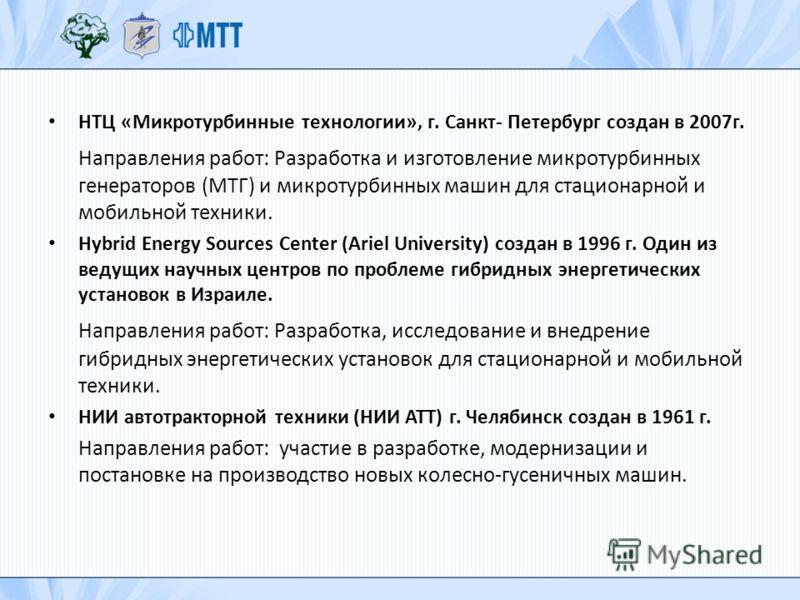НТЦ «Микротурбинные технологии», г. Санкт- Петербург создан в 2007г. Направления работ: Разработка и изготовление микротурбинных генераторов (МТГ) и микротурбинных машин для стационарной и мобильной техники. Hybrid Energy Sources Center (Ariel Univer