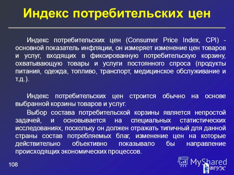 Индекс потребительских цен 108 Индекс потребительских цен (Consumer Price Index, CPI) - основной показатель инфляции, он измеряет изменение цен товаров и услуг, входящих в фиксированную потребительскую корзину, охватывающую товары и услуги постоянног
