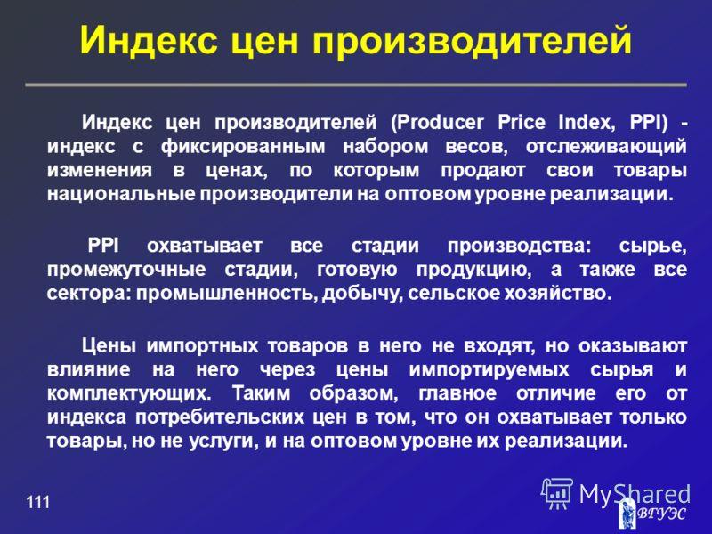 Индекс цен производителей 111 Индекс цен производителей (Producer Price Index, PPI) - индекс с фиксированным набором весов, отслеживающий изменения в ценах, по которым продают свои товары национальные производители на оптовом уровне реализации. PPI