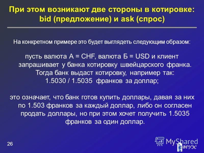 При этом возникают две стороны в котировке: bid (предложение) и ask (спрос) 26 На конкретном примере это будет выглядеть следующим образом: пусть валюта А = CHF, валюта Б = USD и клиент запрашивает у банка котировку швейцарского франка. Тогда банк вы
