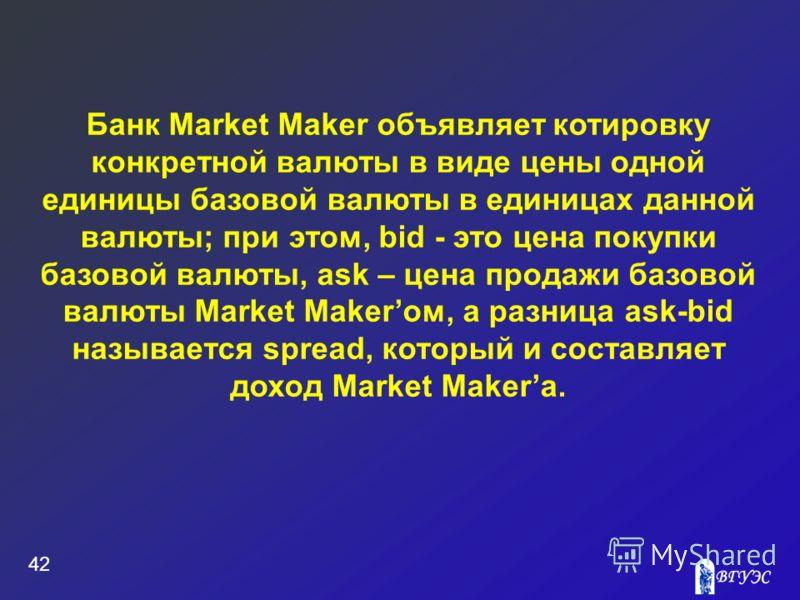 Банк Market Maker объявляет котировку конкретной валюты в виде цены одной единицы базовой валюты в единицах данной валюты; при этом, bid - это цена покупки базовой валюты, ask – цена продажи базовой валюты Market Makerом, а разница ask-bid называется
