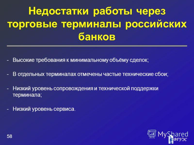 Недостатки работы через торговые терминалы российских банков 58 -Высокие требования к минимальному объёму сделок; -В отдельных терминалах отмечены частые технические сбои; -Низкий уровень сопровождения и технической поддержки терминала; -Низкий урове