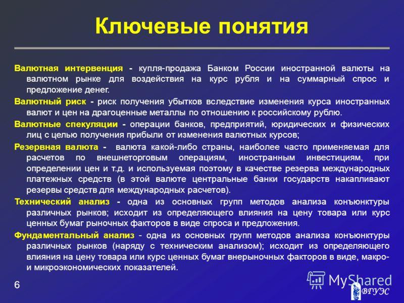 Ключевые понятия 6 Валютная интервенция - купля-продажа Банком России иностранной валюты на валютном рынке для воздействия на курс рубля и на суммарный спрос и предложение денег. Валютный риск - риск получения убытков вследствие изменения курса иност