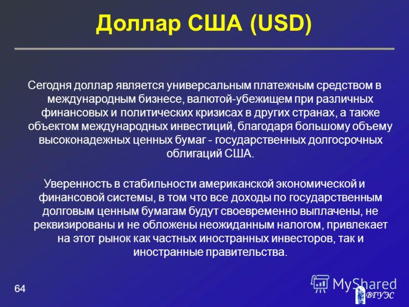 Доллар США (USD) 64 Сегодня доллар является универсальным платежным средством в международным бизнесе, валютой-убежищем при различных финансовых и политических кризисах в других странах, а также объектом международных инвестиций, благодаря большому о