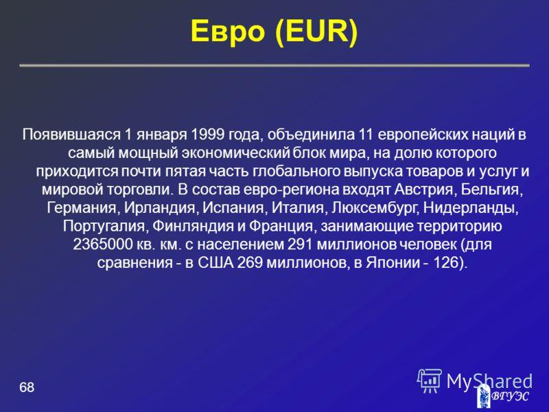 Евро (EUR) 68 Появившаяся 1 января 1999 года, объединила 11 европейских наций в самый мощный экономический блок мира, на долю которого приходится почти пятая часть глобального выпуска товаров и услуг и мировой торговли. В состав евро-региона входят А