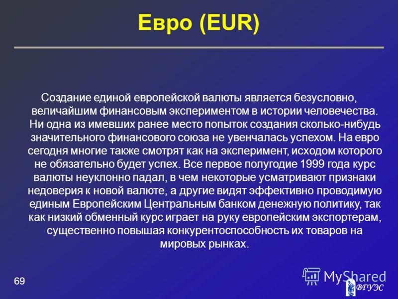Евро (EUR) 69 Создание единой европейской валюты является безусловно, величайшим финансовым экспериментом в истории человечества. Ни одна из имевших ранее место попыток создания сколько-нибудь значительного финансового союза не увенчалась успехом. На