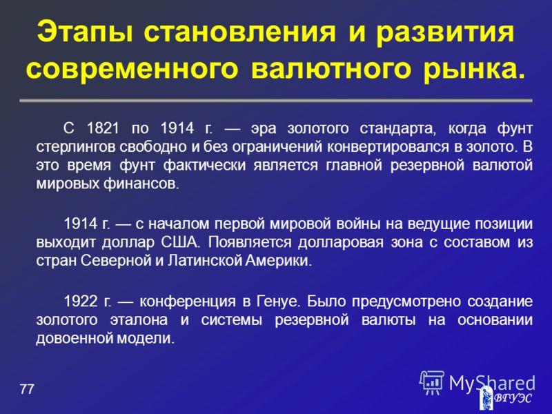 Этапы становления и развития современного валютного рынка. 77 С 1821 по 1914 г. эра золотого стандарта, когда фунт стерлингов свободно и без ограничений конвертировался в золото. В это время фунт фактически является главной резервной валютой мировых