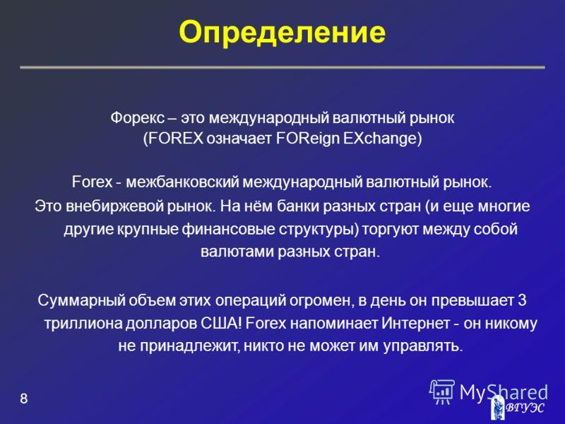 Определение 8 Форекс – это международный валютный рынок (FOREX означает FOReign EXchange) Forex - межбанковский международный валютный рынок. Это внебиржевой рынок. На нём банки разных стран (и еще многие другие крупные финансовые структуры) торгуют