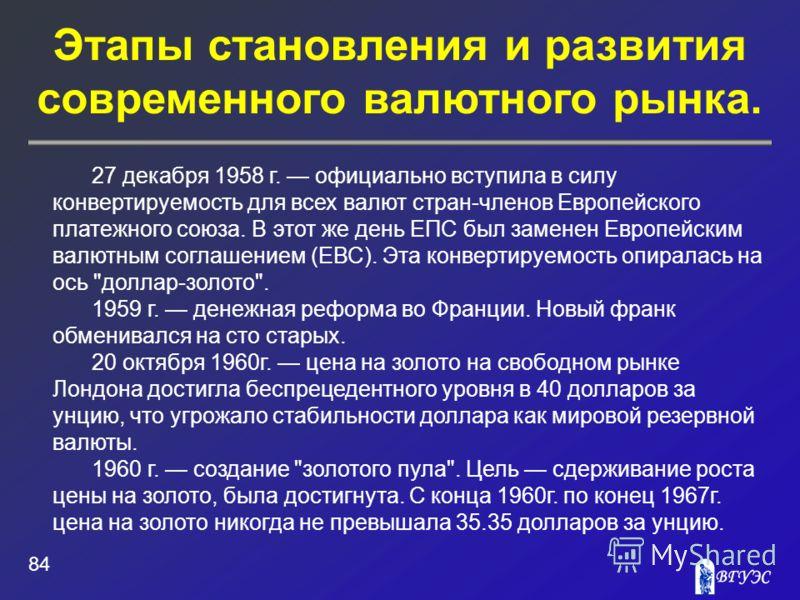 Этапы становления и развития современного валютного рынка. 84 27 декабря 1958 г. официально вступила в силу конвертируемость для всех валют стран-членов Европейского платежного союза. В этот же день ЕПС был заменен Европейским валютным соглашением (Е
