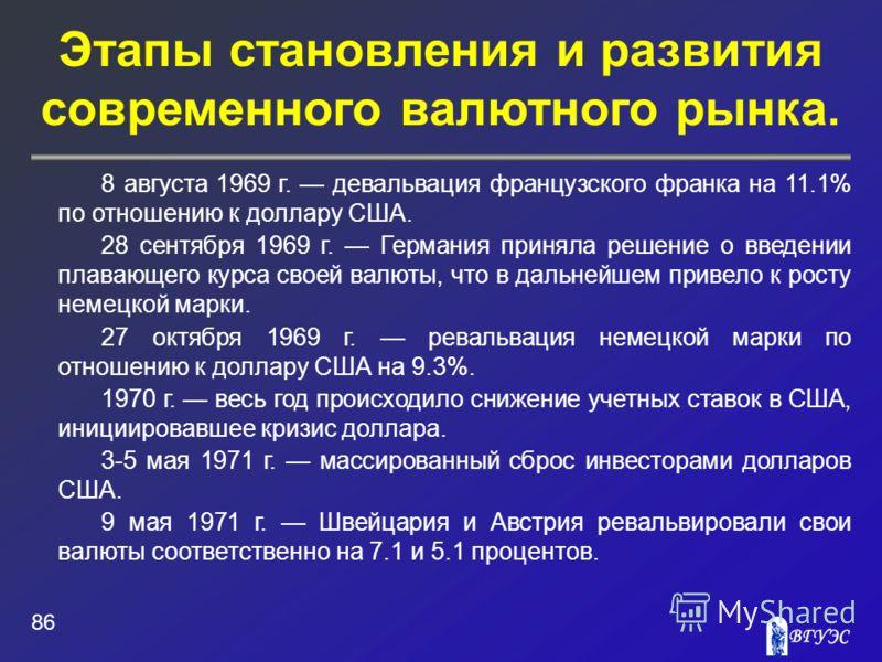 Этапы становления и развития современного валютного рынка. 86 8 августа 1969 г. девальвация французского франка на 11.1% по отношению к доллару США. 28 сентября 1969 г. Германия приняла решение о введении плавающего курса своей валюты, что в дальнейш