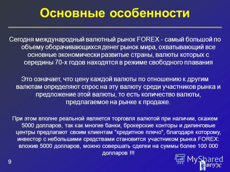 Основные особенности 9 Сегодня международный валютный рынок FOREX - самый большой по объему оборачивающихся денег рынок мира, охватывающий все основные экономически развитые страны, валюты которых с середины 70-х годов находятся в режиме свободного п
