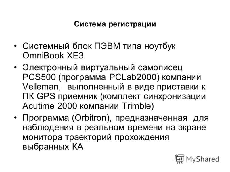 Система регистрации Системный блок ПЭВМ типа ноутбук OmniBook XE3 Электронный виртуальный самописец PCS500 (программа PCLab2000) компании Velleman, выполненный в виде приставки к ПК GPS приемник (комплект синхронизации Acutime 2000 компании Trimble)