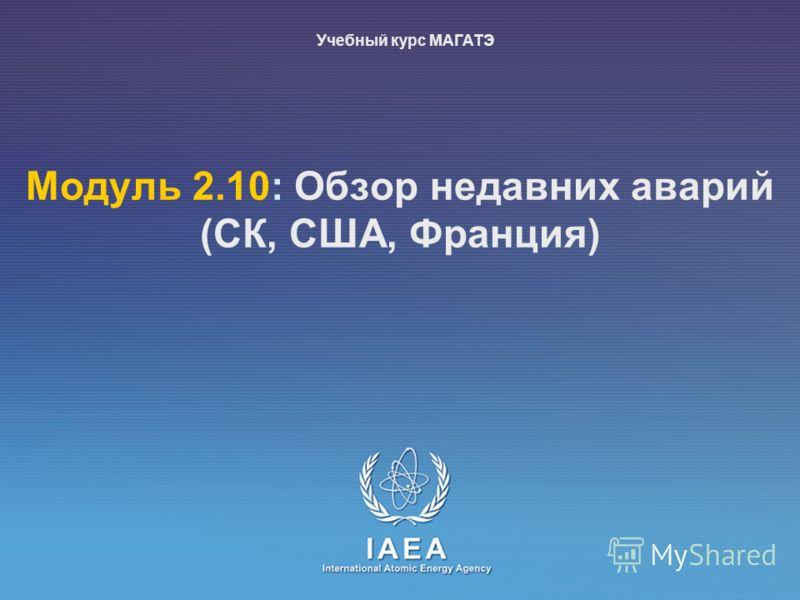 IAEA International Atomic Energy Agency Moдуль 2.10: Обзор недавних аварий (СК, США, Франция) Учебный курс МАГАТЭ
