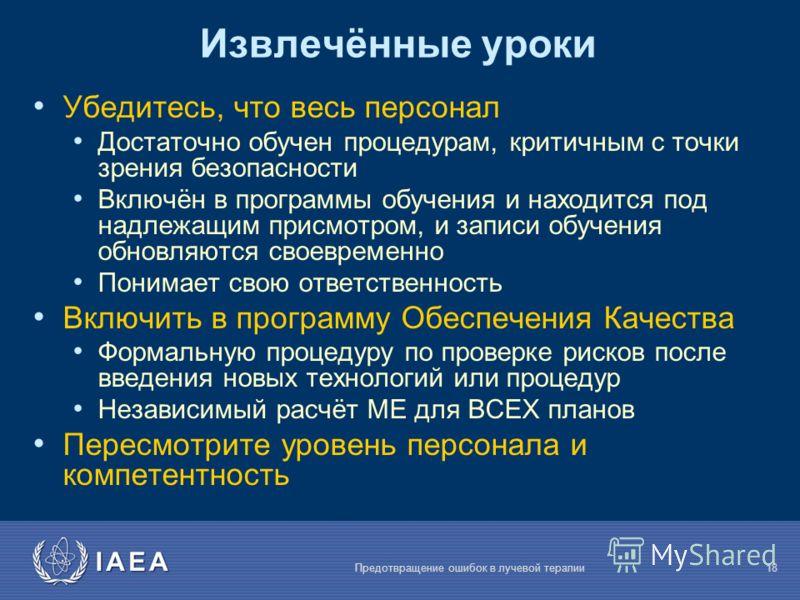 IAEA Предотвращение ошибок в лучевой терапии18 Извлечённые уроки Убедитесь, что весь персонал Достаточно обучен процедурам, критичным с точки зрения безопасности Включён в программы обучения и находится под надлежащим присмотром, и записи обучения об
