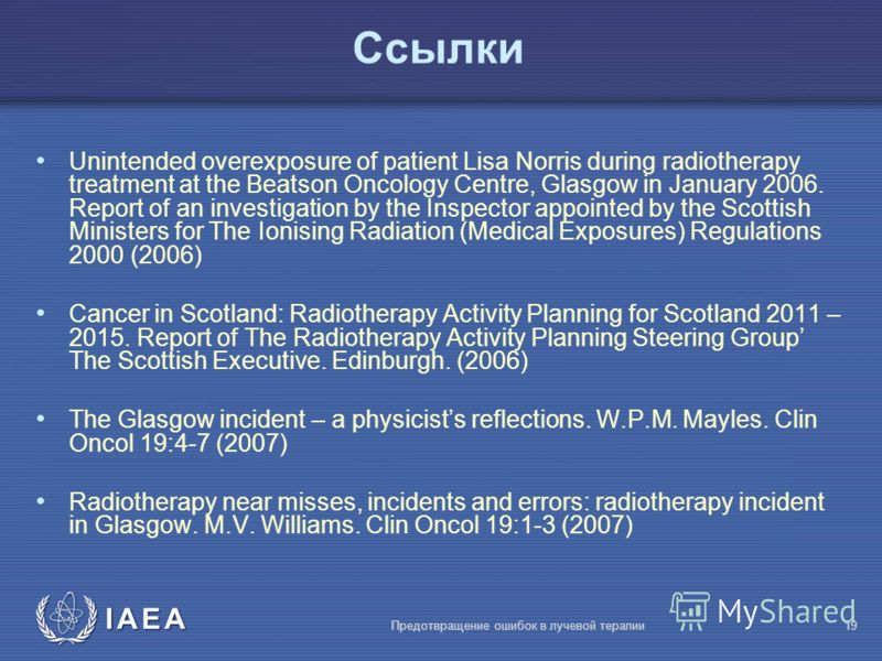 IAEA Предотвращение ошибок в лучевой терапии19 Ссылки Unintended overexposure of patient Lisa Norris during radiotherapy treatment at the Beatson Oncology Centre, Glasgow in January 2006. Report of an investigation by the Inspector appointed by the S