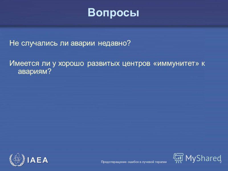 IAEA Предотвращение ошибок в лучевой терапии2 Вопросы Не случались ли аварии недавно? Имеется ли у хорошо развитых центров «иммунитет» к авариям?