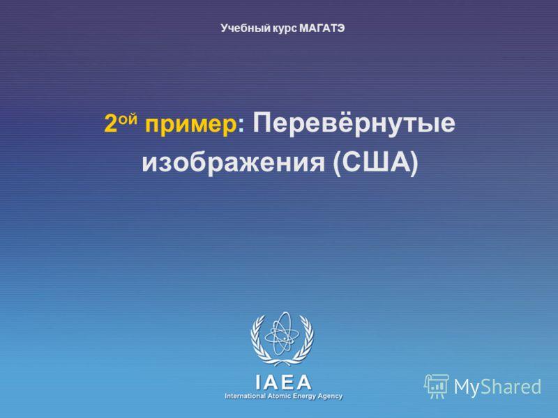 IAEA International Atomic Energy Agency 2 ой пример: Перевёрнутые изображения (США) Учебный курс МАГАТЭ