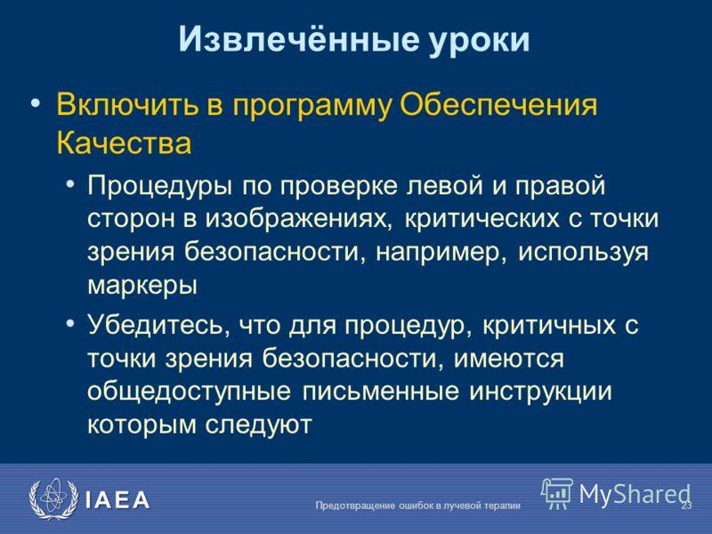 IAEA Предотвращение ошибок в лучевой терапии23 Извлечённые уроки Включить в программу Обеспечения Качества Процедуры по проверке левой и правой сторон в изображениях, критических с точки зрения безопасности, например, используя маркеры Убедитесь, что