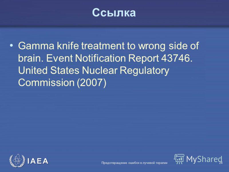 IAEA Предотвращение ошибок в лучевой терапии24 Ссылка Gamma knife treatment to wrong side of brain. Event Notification Report 43746. United States Nuclear Regulatory Commission (2007)