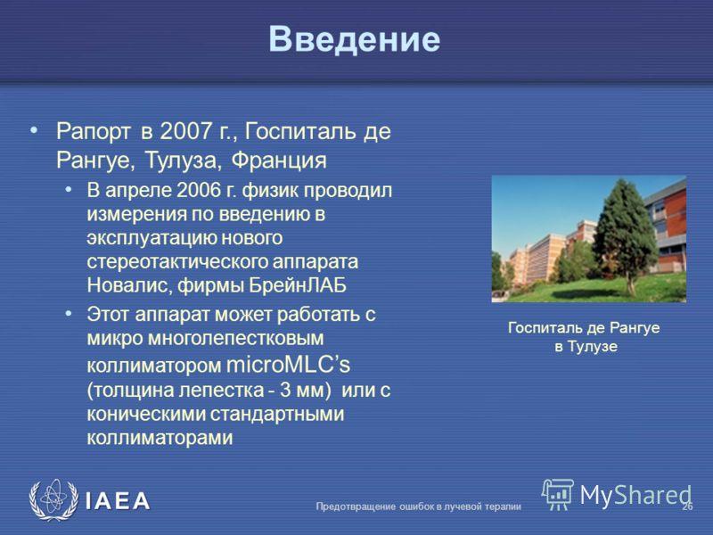 IAEA Предотвращение ошибок в лучевой терапии26 Bведение Рапорт в 2007 г., Госпиталь де Рангуе, Тулуза, Франция В апреле 2006 г. физик проводил измерения по введению в эксплуатацию нового стереотактического аппарата Новалис, фирмы БрейнЛАБ Этот аппара