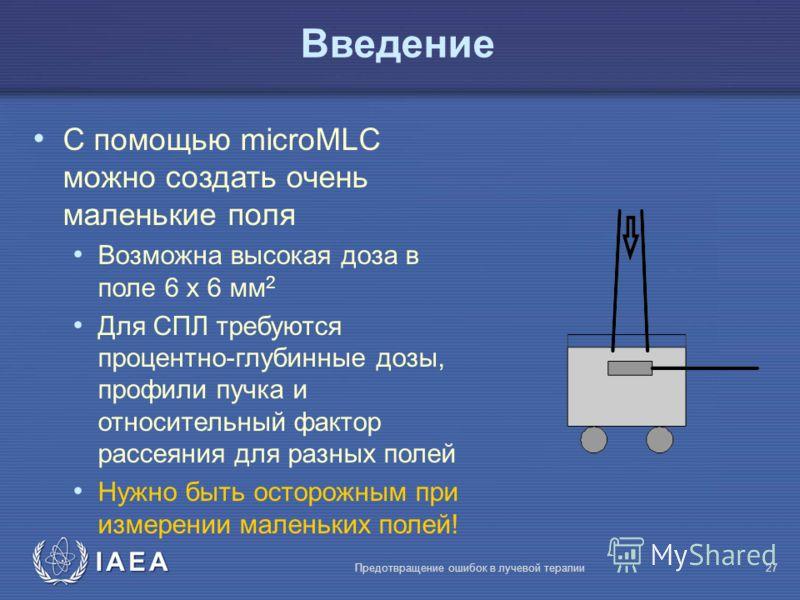 IAEA Предотвращение ошибок в лучевой терапии27 Bведение С помощью microMLC можно создать очень маленькие поля Возможна высокая доза в поле 6 x 6 мм 2 Для СПЛ требуются процентно-глубинные дозы, профили пучка и относительный фактор рассеяния для разны