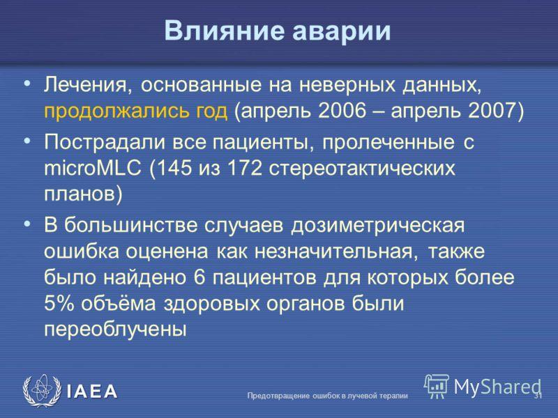 IAEA Предотвращение ошибок в лучевой терапии31 Влияние аварии Лечения, основанные на неверных данных, продолжались год (апрель 2006 – апрель 2007) Пострадали все пациенты, пролеченные с microMLC (145 из 172 стереотактических планов) В большинстве слу