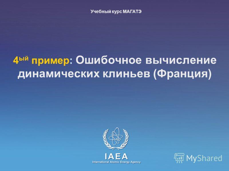 IAEA International Atomic Energy Agency 4 ый пример: Ошибочное вычисление динамических клиньев (Франция) Учебный курс МАГАТЭ