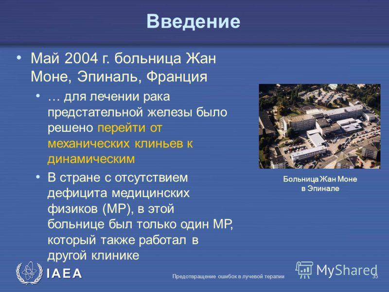 IAEA Предотвращение ошибок в лучевой терапии35 Bведение Май 2004 г. больница Жан Моне, Эпиналь, Франция … для лечении рака предстательной железы было решено перейти от механических клиньев к динамическим В стране с отсутствием дефицита медицинских фи