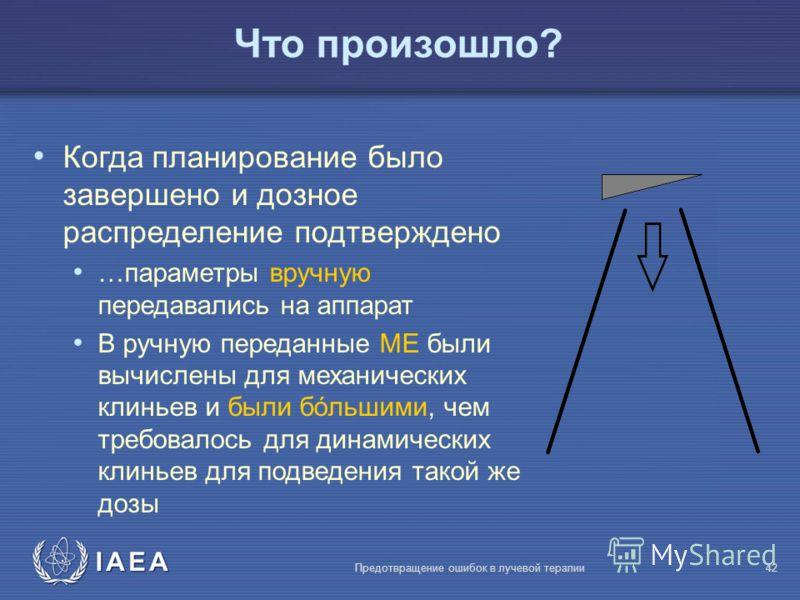 IAEA Предотвращение ошибок в лучевой терапии42 Что произошло? Когда планирование было завершено и дозное распределение подтверждено …параметры вручную передавались на аппарат В ручную переданные МЕ были вычислены для механических клиньев и были бóльш