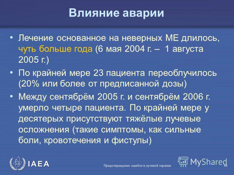 IAEA Предотвращение ошибок в лучевой терапии44 Влияние аварии Лечение основанное на неверных МЕ длилось, чуть больше года (6 мая 2004 г. – 1 августа 2005 г.) По крайней мере 23 пациента переоблучилось (20% или более от предписанной дозы) Между сентяб