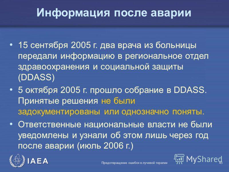 IAEA Предотвращение ошибок в лучевой терапии45 Информация после аварии 15 сентября 2005 г. два врача из больницы передали информацию в региональное отдел здравоохранения и социальной защиты (DDASS) 5 октября 2005 г. прошло собрание в DDASS. Принятые