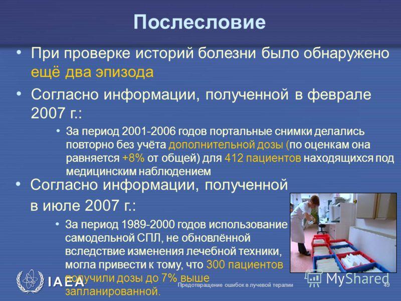 IAEA Предотвращение ошибок в лучевой терапии49 Послесловие При проверке историй болезни было обнаружено ещё два эпизода Согласно информации, полученной в феврале 2007 г.: За период 2001-2006 годов портальные снимки делались повторно без учёта дополни