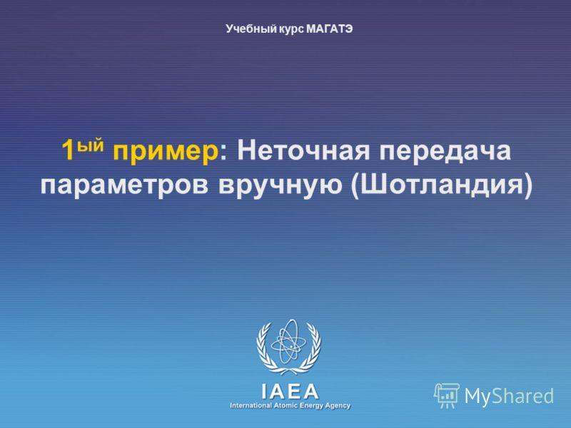 IAEA International Atomic Energy Agency 1 ый пример: Неточная передача параметров вручную (Шотландия) Учебный курс МАГАТЭ
